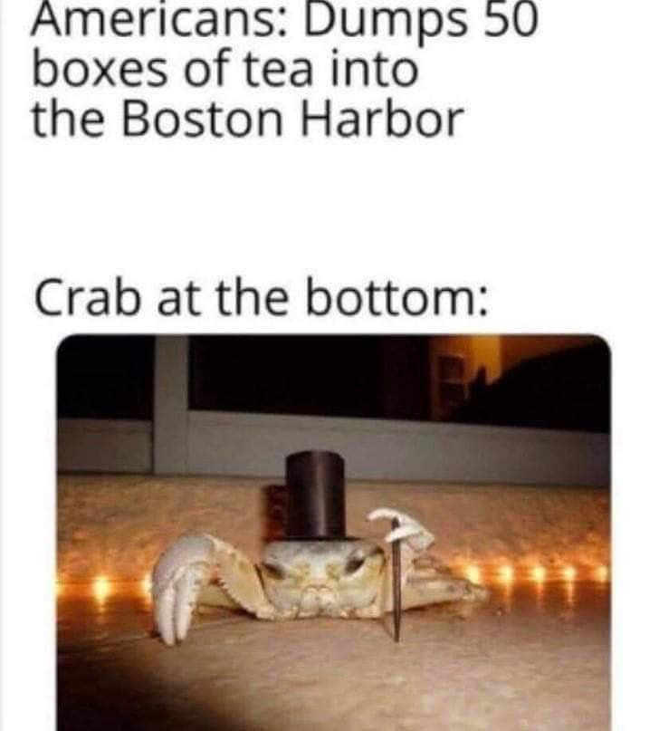Text - Americans: Dumps 50 boxes of tea into the Boston Harbor Crab at the bottom: