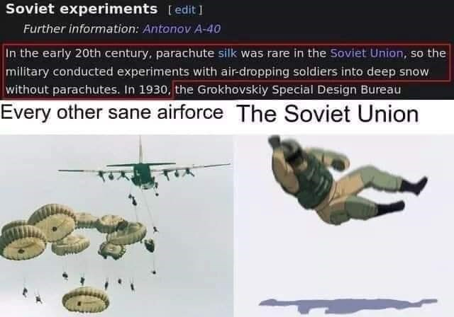 Organism - Soviet experiments [edit ] Further information: Antonov A-4o In the early 20th century, parachute silk was rare in the Soviet Union, so the military conducted experiments with air-dropping soldiers into deep snow without parachutes. In 1930, the Grokhovskiy Special Design Bureau Every other sane airforce The Soviet Union