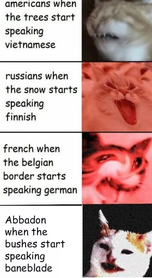 Nose - americans when the trees start speaking vietnamese russians when the snow starts speaking finnish french when the belgian border starts speaking german Abbadon when the bushes start speaking baneblade