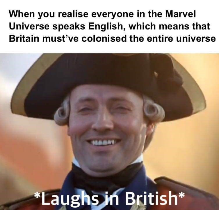 Facial expression - When you realise everyone in the Marvel Universe speaks English, which means that Britain must've colonised the entire universe *Laughs in British*