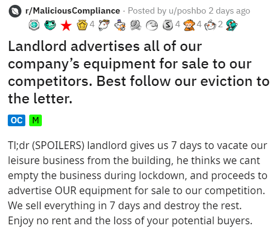 Text - r/MaliciousCompliance Posted by u/poshbo 2 days ago 4 Landlord advertises all of our company's equipment for sale to our competitors. Best follow our eviction to the letter. ос м TI;dr (SPOILERS) landlord gives us 7 days to vacate our leisure business from the building, he thinks we cant empty the business during lockdown, and proceeds to advertise OUR equipment for sale to our competition. We sell everything in 7 days and destroy the rest. Enjoy no rent and the loss of your potential buy