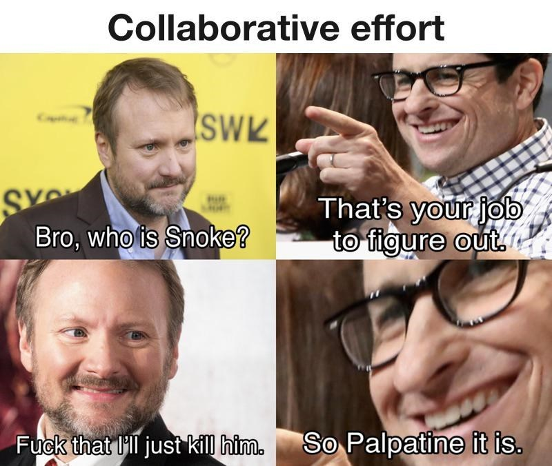 Face - Collaborative effort SWK That's your job to figure out. Bro, who is Snoke? Fuck that ill just kill him. So Palpatine it is.