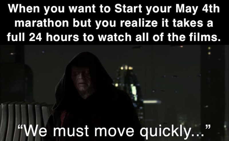 """Font - When you want to Start your May 4th marathon but you realize it takes a full 24 hours to watch all of the films. """"We must move quickly..."""""""