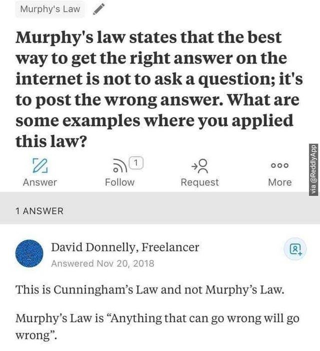 "Text - Murphy's Law Murphy's law states that the best way to get the right answer on the internet is not to ask a question; it's to post the wrong answer. What are some examples where you applied this law? Answer Follow Request More 1 ANSWER David Donnelly, Freelancer Answered Nov 20, 2018 This is Cunningham's Law and not Murphy's Law. Murphy's Law is ""Anything that can go wrong will go wrong"". via @ReddlyApp"