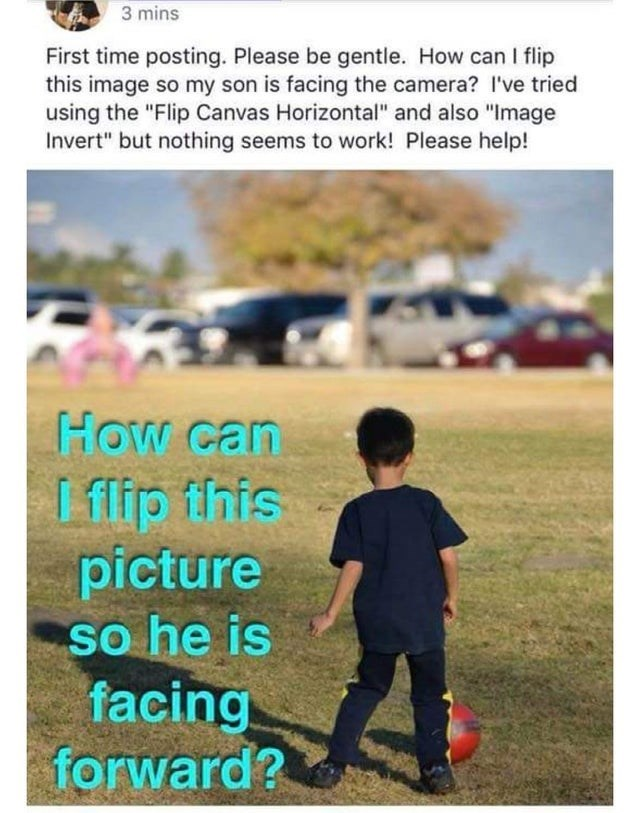 "Child - 3 mins First time posting. Please be gentle. How can I flip this image so my son is facing the camera? I've tried using the ""Flip Canvas Horizontal"" and also ""Image Invert"" but nothing seems to work! Please help! How can L flip flnis picture so he is facing forward?"