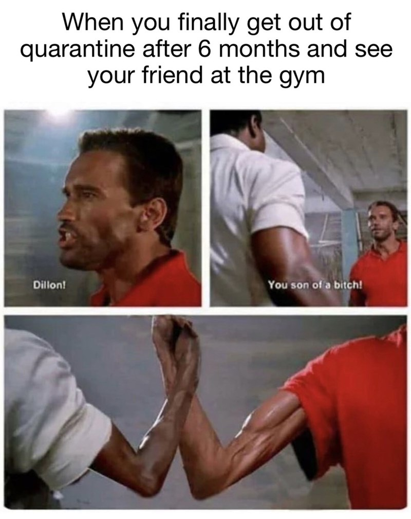 Arm - When you finally get out of quarantine after 6 months and see your friend at the gym Dillon! You son of a bitch!