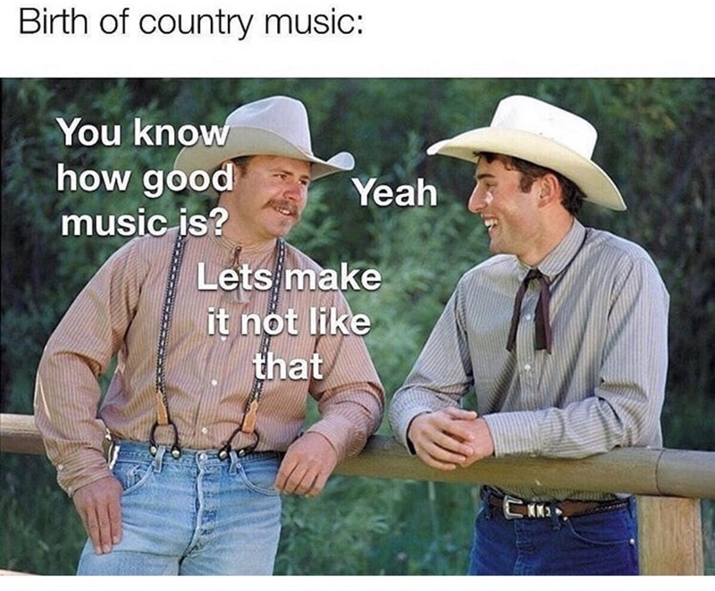 Headgear - Birth of country music: You know how good music is? Yeah Lets make it not like that