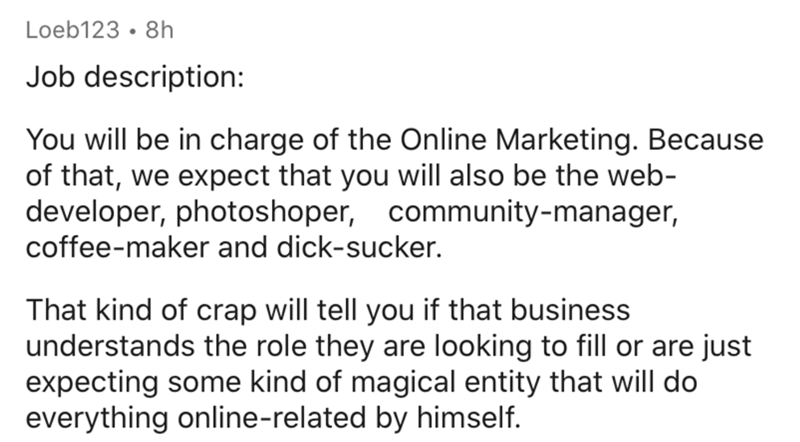 Text - Loeb123 · 8h Job description: You will be in charge of the Online Marketing. Because of that, we expect that you will also be the web- developer, photoshoper, community-manager, coffee-maker and dick-sucker. That kind of crap will tell you if that business understands the role they are looking to fill or are just expecting some kind of magical entity that will do everything online-related by himself.
