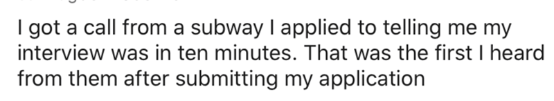 Text - I got a call from a subway I applied to telling me my interview was in ten minutes. That was the first I heard from them after submitting my application