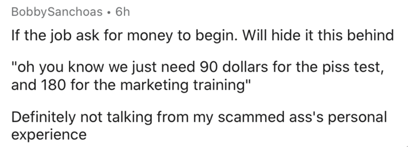 "Text - BobbySanchoas • 6h If the job ask for money to begin. Will hide it this behind ""oh you know we just need 90 dollars for the piss test, and 180 for the marketing training"" Definitely not talking from my scammed ass's personal experience"