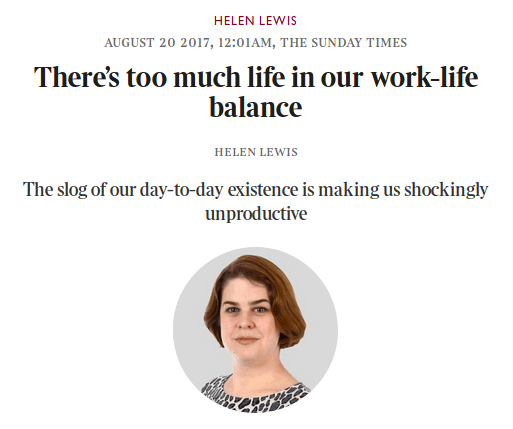 Text - HELEN LEWIS AUGUST 20 2017, 12:01AM, THE SUNDAY TIMES There's too much life in our work-life balance HELEN LEWIS The slog of our day-to-day existence is making us shockingly unproductive