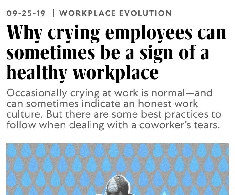 Text - 09-25-19 WORKPLACE EVOLUTION Why crying employees can sometimes be a sign of a healthy workplace Occasionally crying at work is normal-and can sometimes indicate an honest work culture. But there are some best practices to follow when dealing with a coworker's tears.