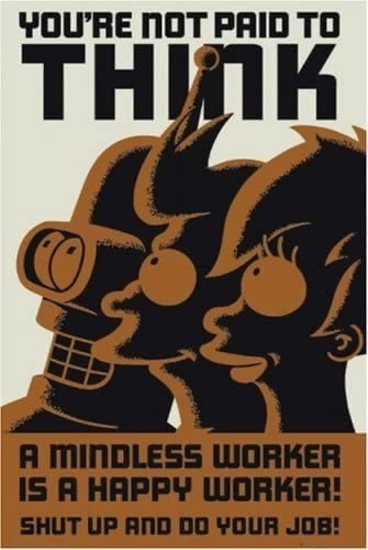 Poster - YOU'RE NOT PAID TO THЛК A MINDLESS WORKER IS A HAPPY UWORKER! SHUT UP AND DO YOUR JOB!