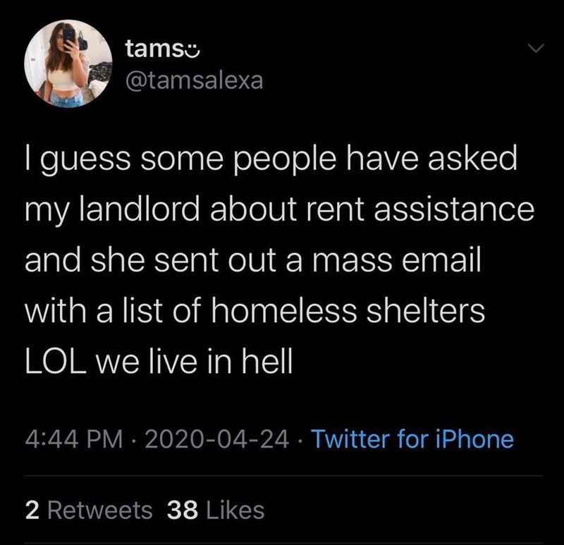 Text - tamso @tamsalexa | guess some people have asked my landlord about rent assistance and she sent out a mass email with a list of homeless shelters LOL we live in hell 4:44 PM · 2020-04-24 · Twitter for iPhone 2 Retweets 38 Likes