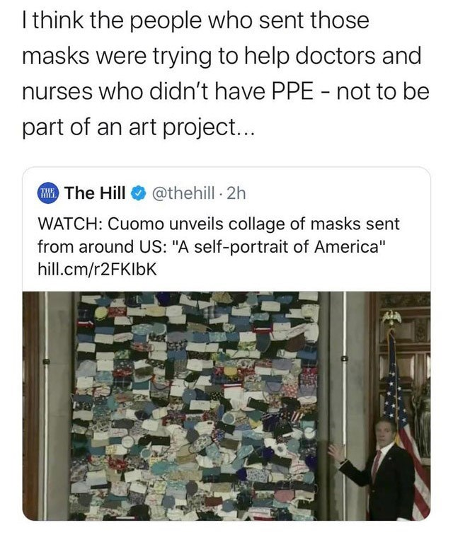 "Text - I think the people who sent those masks were trying to help doctors and nurses who didn't have PPE - not to be part of an art project... H The Hill O @thehill 2h WATCH: Cuomo unveils collage of masks sent from around US: ""A self-portrait of America"" hill.cm/r2FKIbK"
