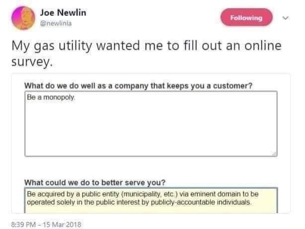 Text - Joe Newlin Following @newlinia My gas utility wanted me to fill out an online survey. What do we do well as a company that keeps you a customer? Be a monopoly. What could we do to better serve you? Be acquired by a public entity (municipality, etc.) via eminent domain to be operated solely in the public interest by publicly-accountable individuals. 8:39 PM - 15 Mar 2018