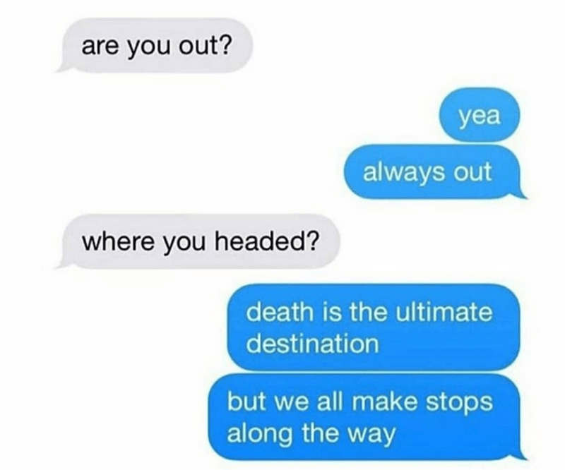 Text - are you out? yea always out where you headed? death is the ultimate destination but we all make stops along the way