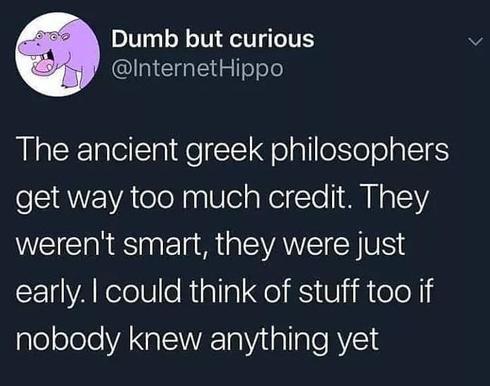 Text - Dumb but curious @InternetHippo The ancient greek philosophers get way too much credit. They weren't smart, they were just early. I could think of stuff too if nobody knew anything yet