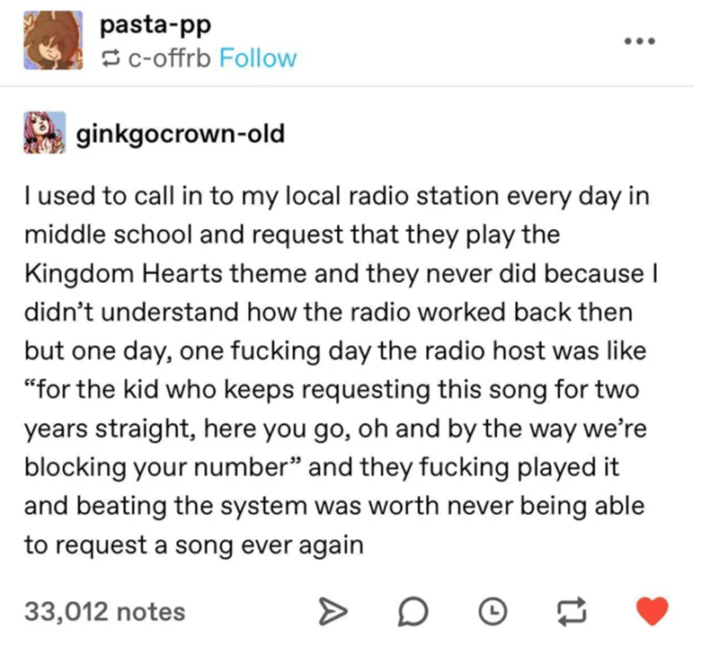 """Text - pasta-pp Sc-offrb Follow ginkgocrown-old I used to call in to my local radio station every day in middle school and request that they play the Kingdom Hearts theme and they never did because I didn't understand how the radio worked back then but one day, one fucking day the radio host was like """"for the kid who keeps requesting this song for two years straight, here you go, oh and by the way we're blocking your number"""" and they fucking played it and beating the system was worth never being"""