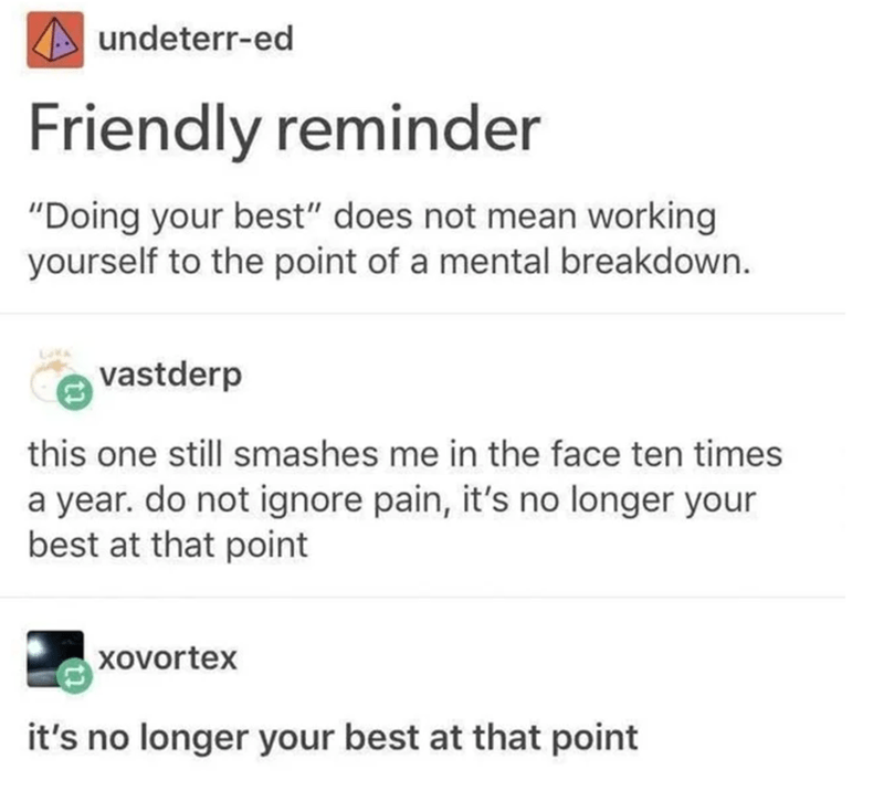 """Text - undeterr-ed Friendly reminder """"Doing your best"""" does not mean working yourself to the point of a mental breakdown. vastderp this one still smashes me in the face ten times a year. do not ignore pain, it's no longer your best at that point xovortex it's no longer your best at that point"""