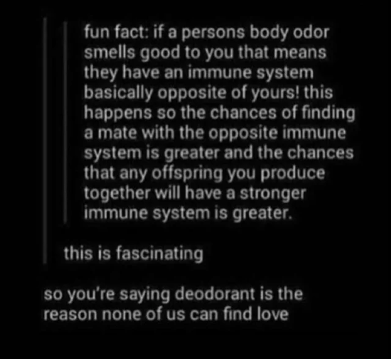 Text - fun fact: if a persons body odor smells good to you that means they have an immune system basically opposite of yours! this happens so the chances of finding a mate with the opposite immune system is greater and the chances that any offspring you produce together will have a stronger immune system is greater. this is fascinating so you're saying deodorant is the reason none of us can find love