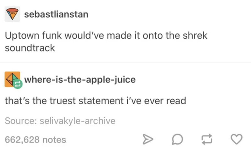 Text - sebastlianstan Uptown funk would've made it onto the shrek soundtrack where-is-the-apple-juice that's the truest statement i've ever read Source: selivakyle-archive 662,628 notes