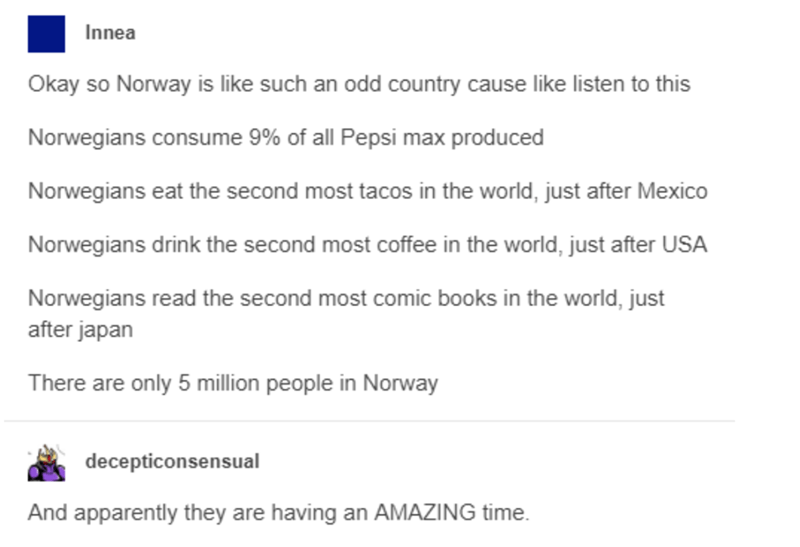 Text - Innea Okay so Norway is like such an odd country cause like listen to this Norwegians consume 9% of all Pepsi max produced Norwegians eat the second most tacos in the world, just after Mexico Norwegians drink the second most coffee in the world, just after USA Norwegians read the second most comic books in the world, just after japan There are only 5 million people in Norway decepticonsensual And apparently they are having an AMAZING time.