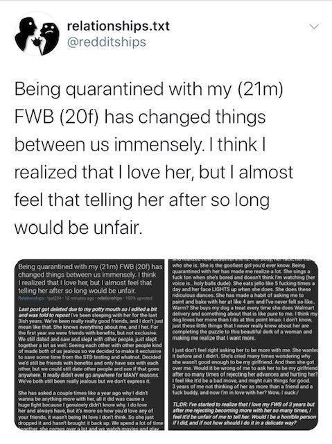 Text - relationships.txt @redditships Being quarantined with my (21m) FWB (20f) has changed things between us immensely. I think I realized that I love her, but I almost feel that telling her after so long would be unfair. Being quarantined with my (21m) FWB (20) has changed things between us immensely. I think I realized that I love her, but I almost feel that telling her after so long would be unfair. who she is. She is the goofiest girl you'd ever know. Being quarantined with her has made me