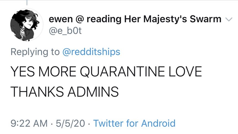 Text - ewen @ reading Her Majesty's Swarm @e_b0t Replying to @redditships YES MORE QUARANTINE LOVE THANKS ADMINS 9:22 AM · 5/5/20 · Twitter for Android