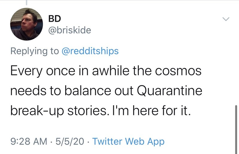 Text - BD @briskide Replying to @redditships Every once in awhile the cosmos needs to balance out Quarantine break-up stories. I'm here for it. 9:28 AM · 5/5/20 · Twitter Web App