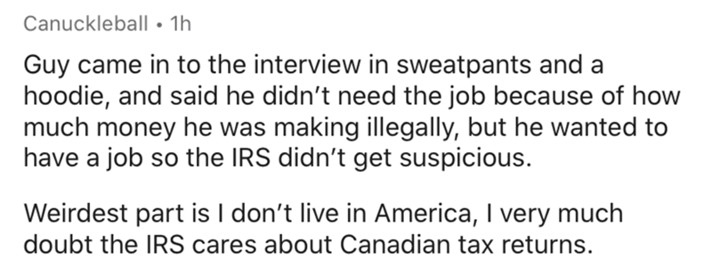 Text - Canuckleball • 1h Guy came in to the interview in sweatpants and a hoodie, and said he didn't need the job because of how much money he was making illegally, but he wanted to have a job so the IRS didn't get suspicious. Weirdest part is I don't live in America, I very much doubt the IRS cares about Canadian tax returns.