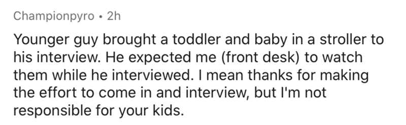 Text - Championpyro • 2h Younger guy brought a toddler and baby in a stroller to his interview. He expected me (front desk) to watch them while he interviewed. I mean thanks for making the effort to come in and interview, but l'm not responsible for your kids.
