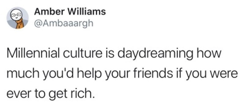 "Funny tweet that reads, ""Millennial culture is daydreaming how much you'd help your friends if you were to ever get rich"""