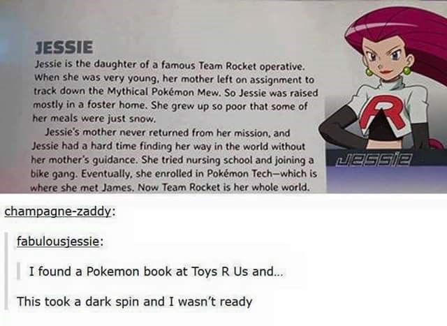 Cartoon - JESSIE Jessie is the daughter of a famous Team Rocket operative. When she was very young, her mother left on assignment to track down the Mythical Pokémon Mew. So Jessie was raised mostly in a foster home. She grew up so poor that some of her meals were just snow. Jessie's mother never returned from her mission, and Jessie had a hard time finding her way in the world without her mother's guidance. She tried nursing school and joining a bike gang. Eventually, she enrolled in Pokémon Tec