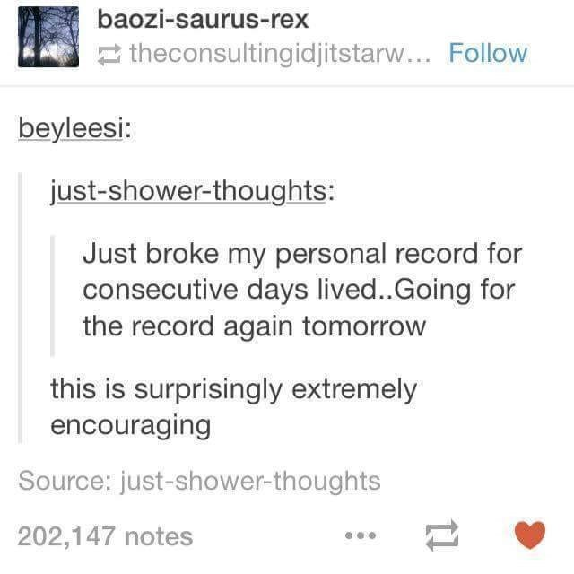 Text - baozi-saurus-rex 2 theconsultingidjitstarw... Follow beyleesi: just-shower-thoughts: Just broke my personal record for consecutive days lived..Going for the record again tomorrow this is surprisingly extremely encouraging Source: just-shower-thoughts 202,147 notes