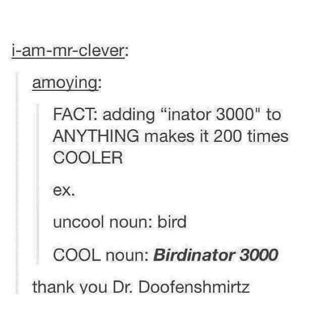 "Text - i-am-mr-clever: amoying: FACT: adding ""inator 3000"" to ANYTHING makes it 200 times COOLER ex. uncool noun: bird COOL noun: Birdinator 3000 thank you Dr. Doofenshmirtz"