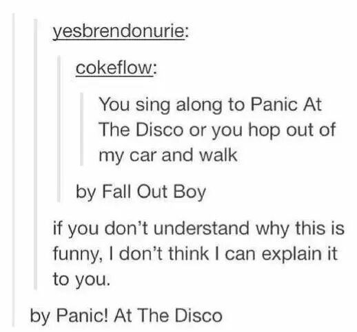 Text - yesbrendonurie: cokeflow: You sing along to Panic At The Disco or you hop out of my car and walk by Fall Out Boy if you don't understand why this is funny, I don't think I can explain it to you. by Panic! At The Disco