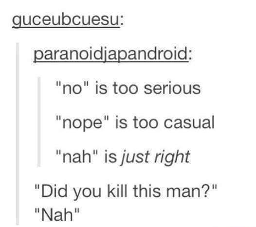 "Text - guceubcuesu: paranoidjapandroid: ""no"" is too serious ""nope"" is too casual ""nah"" is just right ""Did you kill this man?"" ""Nah"""