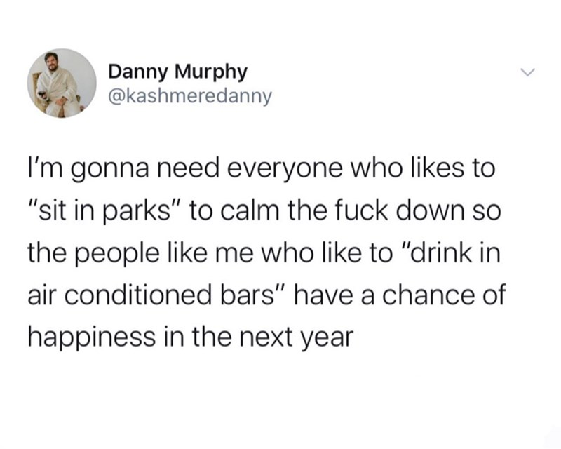 """Text - Danny Murphy @kashmeredanny I'm gonna need everyone who likes to """"sit in parks"""" to calm the fuck down so the people like me who like to """"drink in air conditioned bars"""" have a chance of happiness in the next year"""
