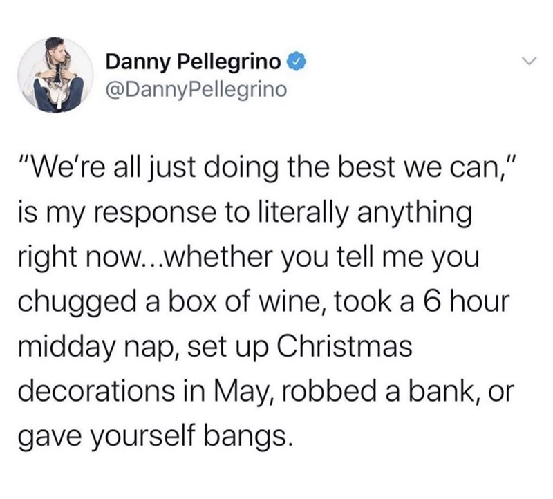 """Text - Danny Pellegrino O @DannyPellegrino """"We're all just doing the best we can,"""" is my response to literally anything right now...whether you tell me you chugged a box of wine, took a 6 hour midday nap, set up Christmas decorations in May, robbed a bank, or gave yourself bangs."""
