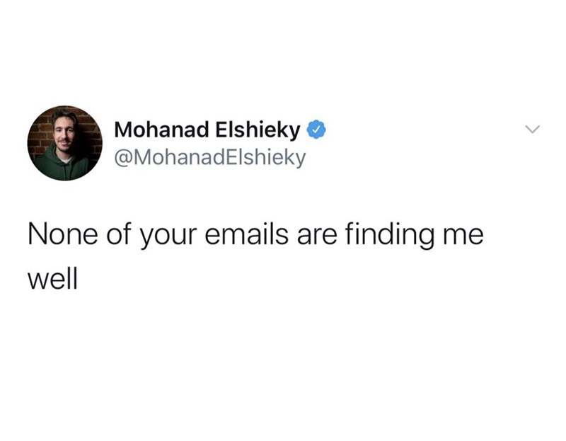 Text - Mohanad Elshieky O @MohanadElshieky None of your emails are finding me well