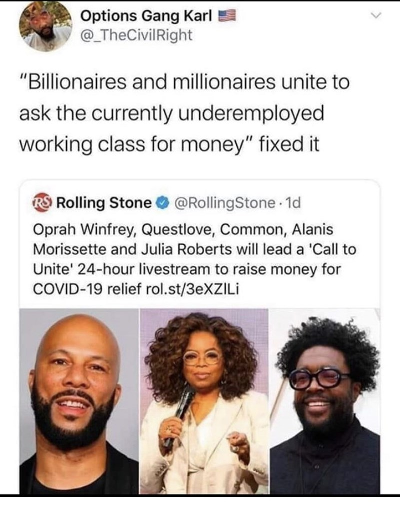 """Text - Options Gang Karl @_TheCivilRight """"Billionaires and millionaires unite to ask the currently underemployed working class for money"""" fixed it RS Rolling Stone @RollingStone 1d Oprah Winfrey, Questlove, Common, Alanis Morissette and Julia Roberts will lead a 'Call to Unite' 24-hour livestream to raise money for COVID-19 relief rol.st/3EXZILI"""