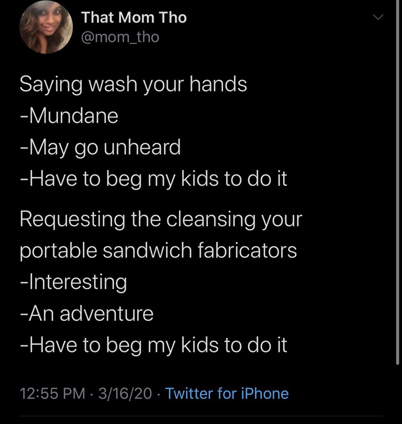 Text - That Mom Tho @mom_tho Saying wash your hands -Mundane -May go unheard -Have to beg my kids to do it Requesting the cleansing your portable sandwich fabricators -Interesting -An adventure -Have to beg my kids to do it 12:55 PM · 3/16/20 · Twitter for iPhone