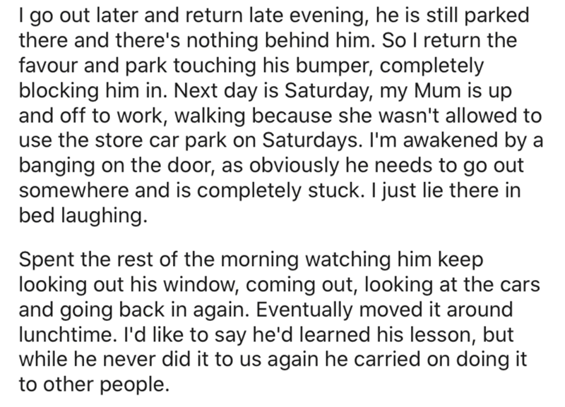 Text - I go out later and return late evening, he is still parked there and there's nothing behind him. So I return the favour and park touching his bumper, completely blocking him in. Next day is Saturday, my Mum is up and off to work, walking because she wasn't allowed to use the store car park on Saturdays. I'm awakened by a banging on the door, as obviously he needs to go out somewhere and is completely stuck. I just lie there in bed laughing. Spent the rest of the morning watching him keep