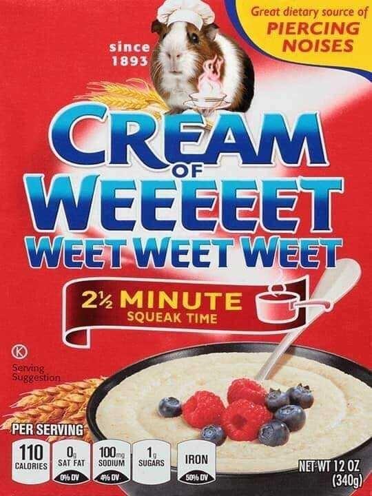 Breakfast cereal - Great dietary source of PIERCING NOISES since 1893 CREAM WEEEEET WEET WEET WEET OF 2½ MINUTE SQUEAK TIME Serving Suggestion PER SERVING 1100 CALORIES SAT FAT 100mg 1, SUGARS IRON NET WT 12 OZ (340g) SODIUM 09% DV 4% DV 50% OV