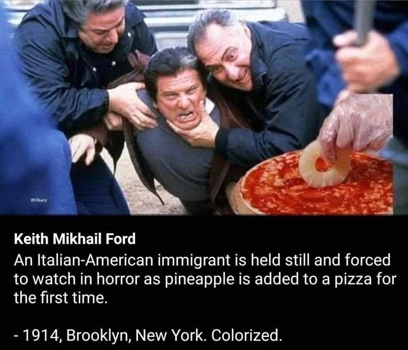 People - Willry Keith Mikhail Ford An Italian-American immigrant is held still and forced to watch in horror as pineapple is added to a pizza for the first time. - 1914, Brooklyn, New York. Colorized.