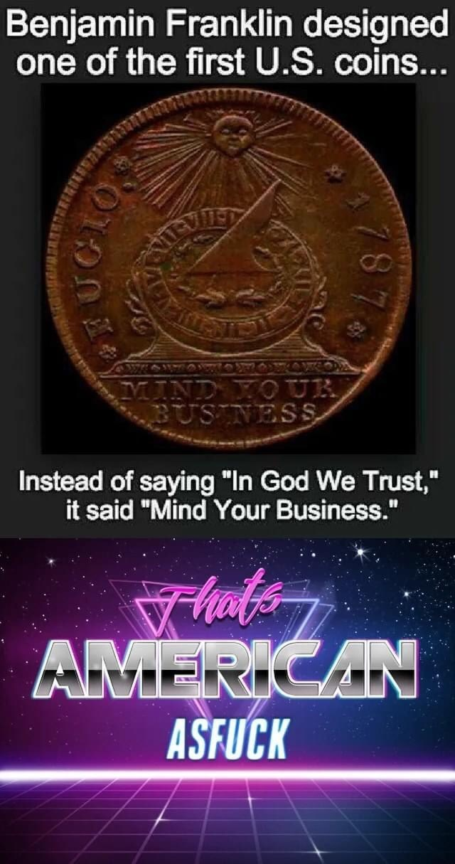 "Text - Benjamin Franklin designed one of the first U.S. coins... MIND YOUR BUS NESS Instead of saying ""In God We Trust,"" it said ""Mind Your Business."" AMERICAN ASFUCK 787"