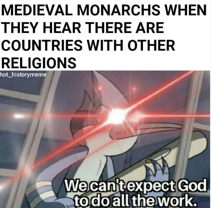 Text - MEDIEVAL MONARCHS WHEN THEY HEAR THERE ARE COUNTRIES WITH OTHER RELIGIONS hot_historymeme We can'texpect God to do all the work.