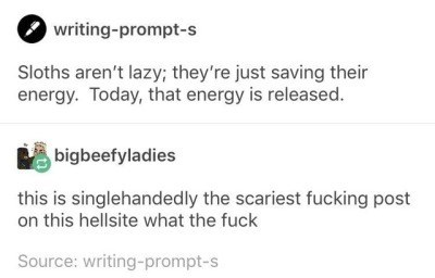 Text - 2 writing-prompt-s Sloths aren't lazy; they're just saving their energy. Today, that energy is released. bigbeefyladies this is singlehandedly the scariest fucking post on this hellsite what the fuck Source: writing-prompt-s