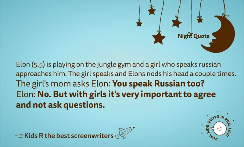 Text - Night Quote Elon (5.5) is playing on the jungle gym and a girl who speaks russian approaches him. The girl speaks and Elons nods his head a couple times. The girl's mom asks Elon: You speak Russian too? Elon: No. But with girls it's very important to agree and not ask questions. QUOTE IN REAL 7038 =Kids R the best screenwriters LIFE!